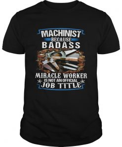 Machinist Because Badass Miracle Worker Is Not An Official Job Title  Unisex