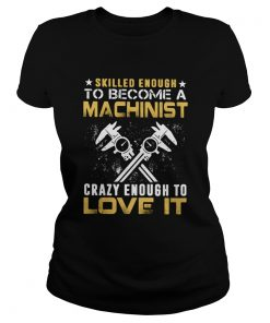 Slilled Enough To Become A Machinist Crazy Enougt To Love It  Classic Ladies
