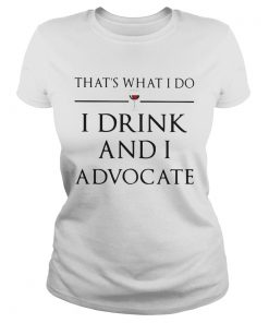 Thats What I Do I Drink And I Advocate  Classic Ladies