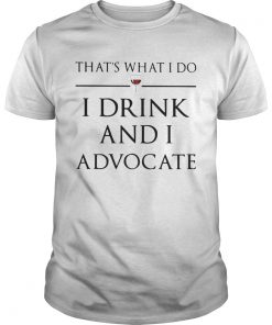Thats What I Do I Drink And I Advocate  Unisex