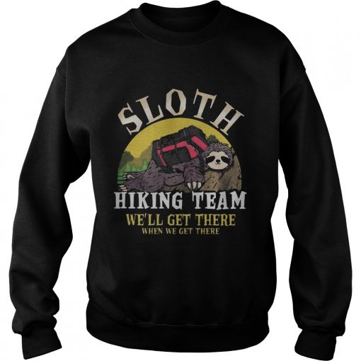 sloth hiking team we will get there when we get there  Sweatshirt
