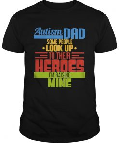 Autism Dad Some People Look Up To Their Heroes Im Raising Mine  Unisex