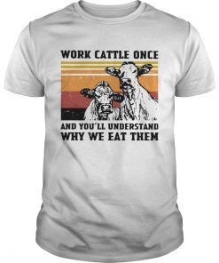 Cows Work Cattle Once And Youll Understand Why We Eat Them Vintage  Unisex