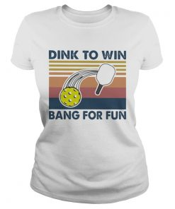 Dink To Win Bang For Fun  Classic Ladies