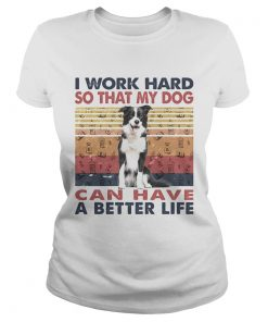 I Word Hard So That My Dog Can Have A Better Life Border Collie Vintage Retro  Classic Ladies
