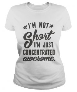 Im not short Im just concentrated awesome  Classic Ladies