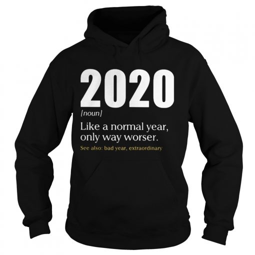 Like A Normal Year Only Way Worse See Also Bad Year Extraordinary 2020  Hoodie