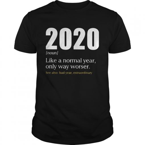 Like A Normal Year Only Way Worse See Also Bad Year Extraordinary 2020  Unisex