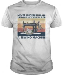 Never Underestimate The Power Of A Woman With A Sewing Machine Flower Vintage Retro  Unisex