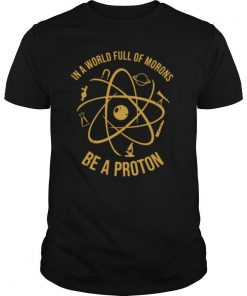In A World Full Of Morons Be A Proton shirt