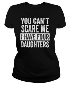 Mens You Can't Scare Me I Have Four Daughters shirt