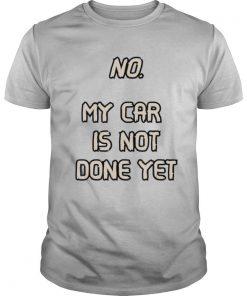No. My Car Is Not Done Yet shirt
