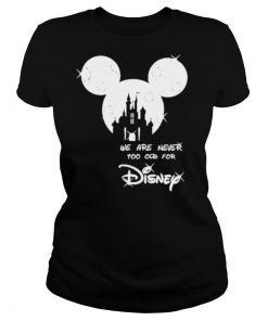 Mickey we are never too old for Disney 2021 shirt