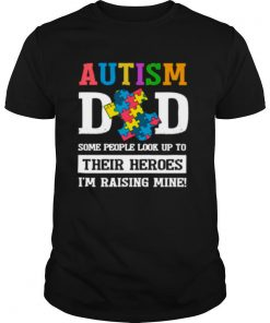 Autism Dad Some People Look Up To Their Heroes Im Raising Mine shirt