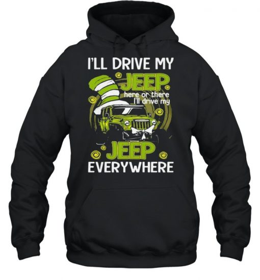 I'll Drive My Jeep Here Or There I'll Drive My Jeep Everywhere Dr Seuss Shirt Unisex Hoodie