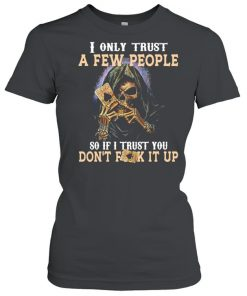 Skeleton I only trust a few people so if I trust you dont fuck it up  Classic Women's T-shirt