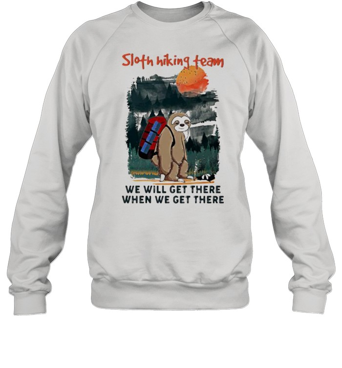 Sloth Hiking Team We Will Get There When We Get There Shirt Unisex Sweatshirt