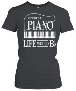Without the plano life would  Classic Women's T-shirt