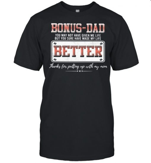 Bonus Dad You May Not Have Given Me Life But You Sure Have Made My Life Better Shirt Classic Men's T-shirt