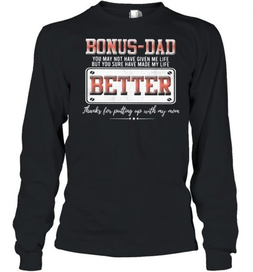 Bonus Dad You May Not Have Given Me Life But You Sure Have Made My Life Better Shirt Long Sleeved T-shirt