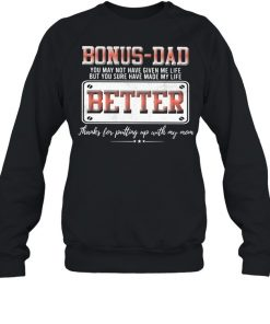 Bonus Dad You May Not Have Given Me Life But You Sure Have Made My Life Better Shirt Unisex Sweatshirt