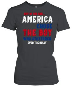 But In The End America Chose The Boy Who Stuttered Over The Bully Shirt Classic Women's T-shirt