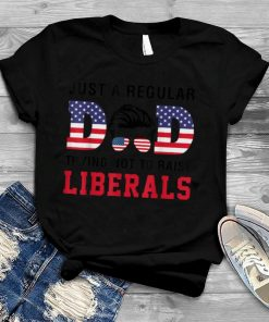 Just a Regular Dad Trying Not to Raise Liberals Father's Day T Shirt