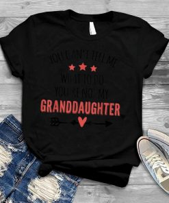 You Can't Tell Me What To Do You're Not My Granddaughter T Shirt