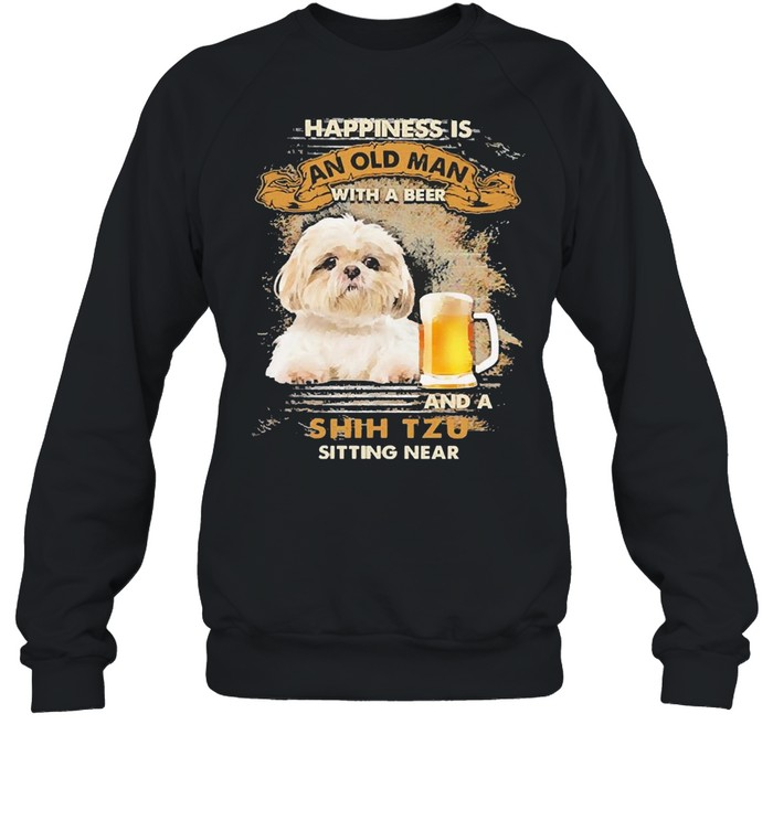 Happiness Is An Old Man With A Beer And An Shih Tzu Sitting Near Shirt Unisex Sweatshirt