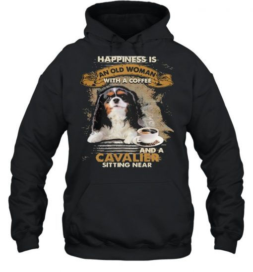 Happiness is an old woman with a and a coffee Cavalier sitting in  Unisex Hoodie