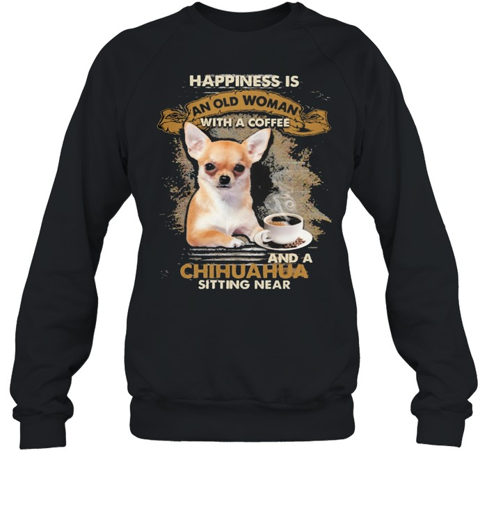 Happiness is an old woman with a and a coffee Chihuahua sitting in  Unisex Sweatshirt