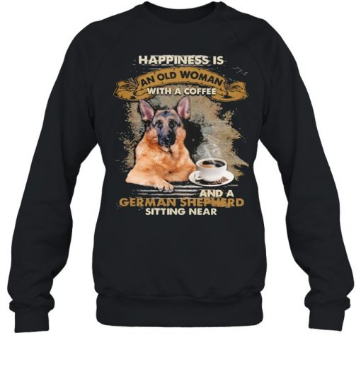 Happiness is an old woman with a and a coffee German Shepherd sitting in  Unisex Sweatshirt