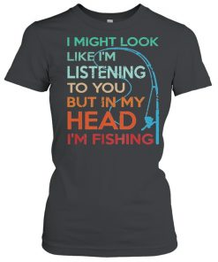 I Might Look Like Im Listening To You But In My Head Im Fishing  Classic Women's T-shirt