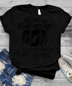 Buckle Up Buttercup You Just Flipped My Witch Switch T Shirt