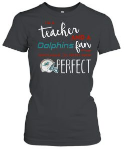 I'm a teacherand a Miami Dolphins fan which means I'm pretty much perfect  Classic Women's T-shirt