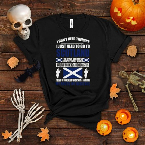 I Don't Need Therapy I Just Need To Go To Scotland My Roots My Heritage T shirt
